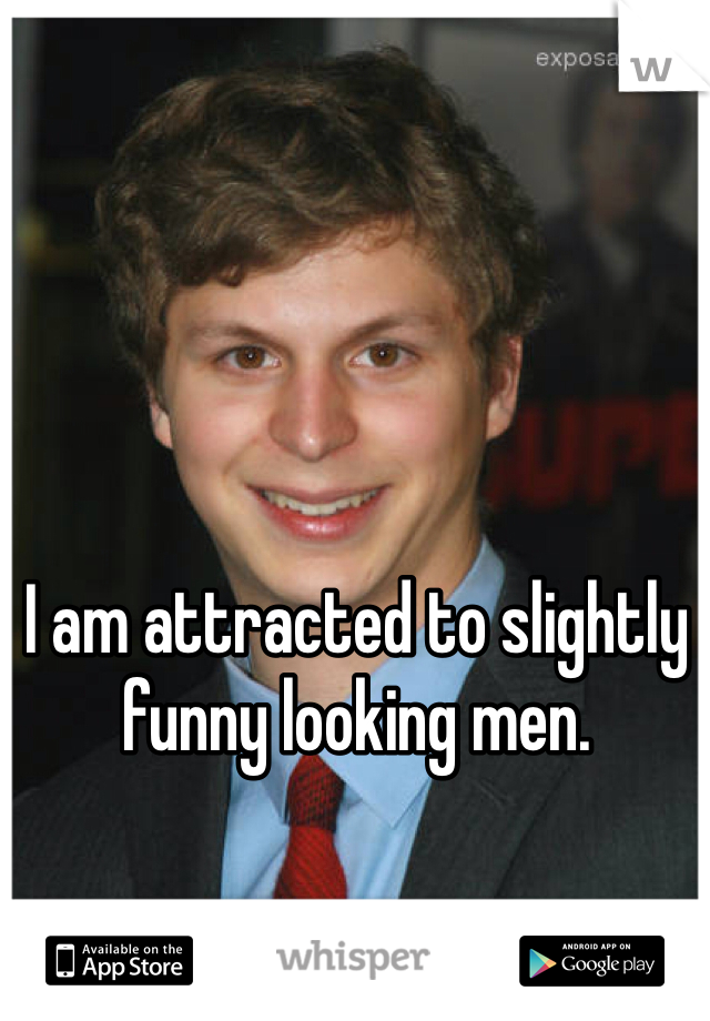 I am attracted to slightly funny looking men.