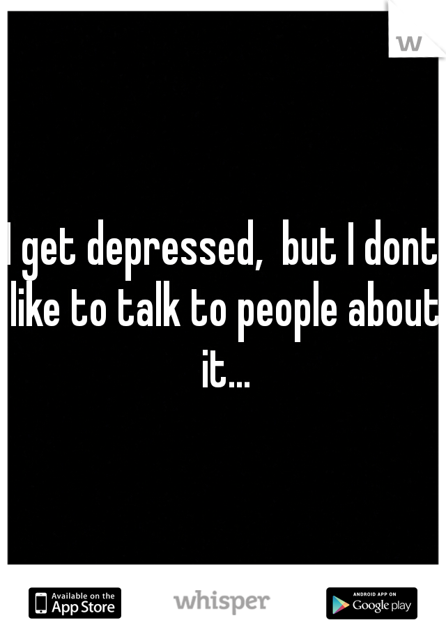 I get depressed,  but I dont like to talk to people about it...