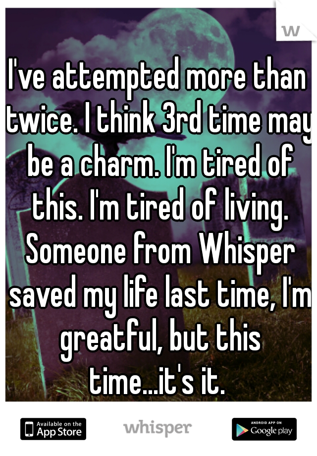 I've attempted more than twice. I think 3rd time may be a charm. I'm tired of this. I'm tired of living. Someone from Whisper saved my life last time, I'm greatful, but this time...it's it.