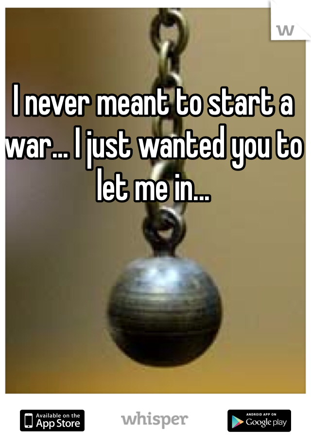 I never meant to start a war... I just wanted you to let me in...