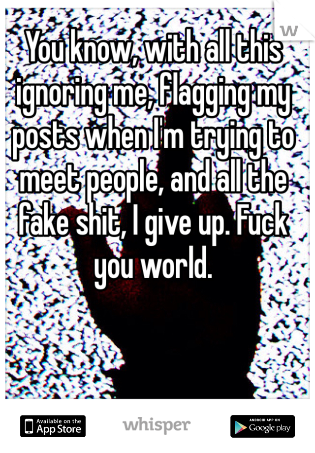 You know, with all this ignoring me, flagging my posts when I'm trying to meet people, and all the fake shit, I give up. Fuck you world.