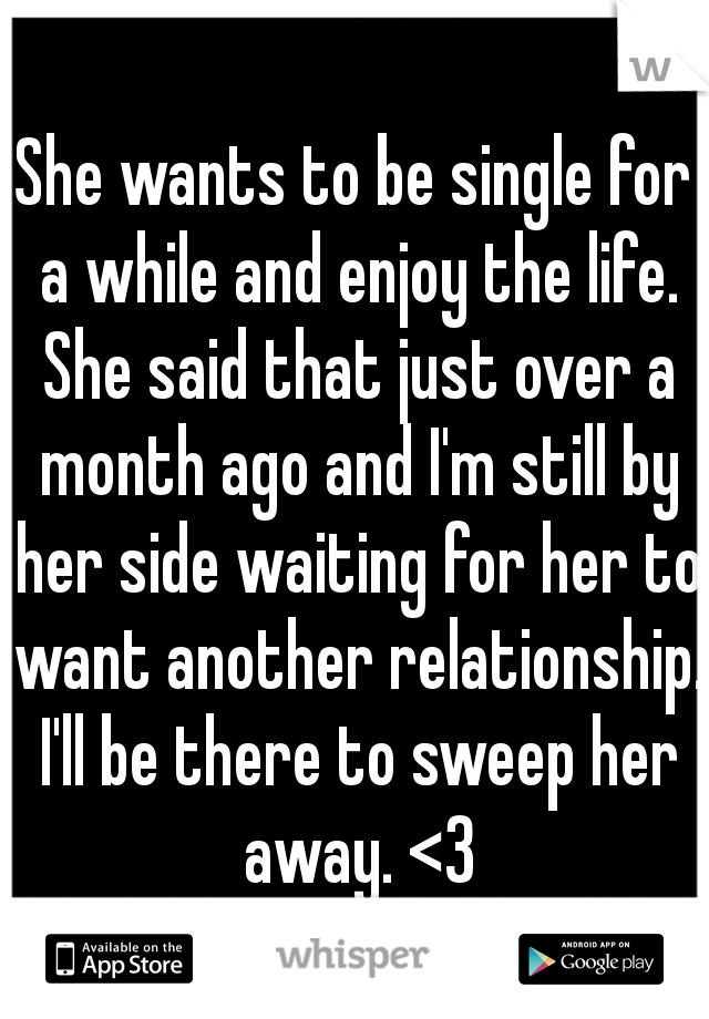 She wants to be single for a while and enjoy the life. She said that just over a month ago and I'm still by her side waiting for her to want another relationship. I'll be there to sweep her away. <3