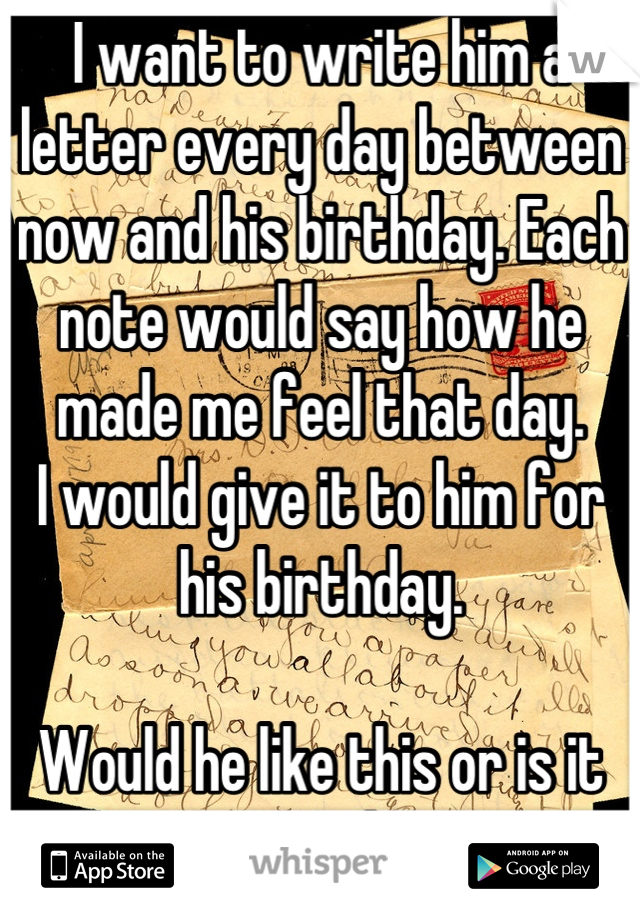 I want to write him a letter every day between now and his birthday. Each note would say how he made me feel that day. I would give it to him for his birthday.  Would he like this or is it weird?