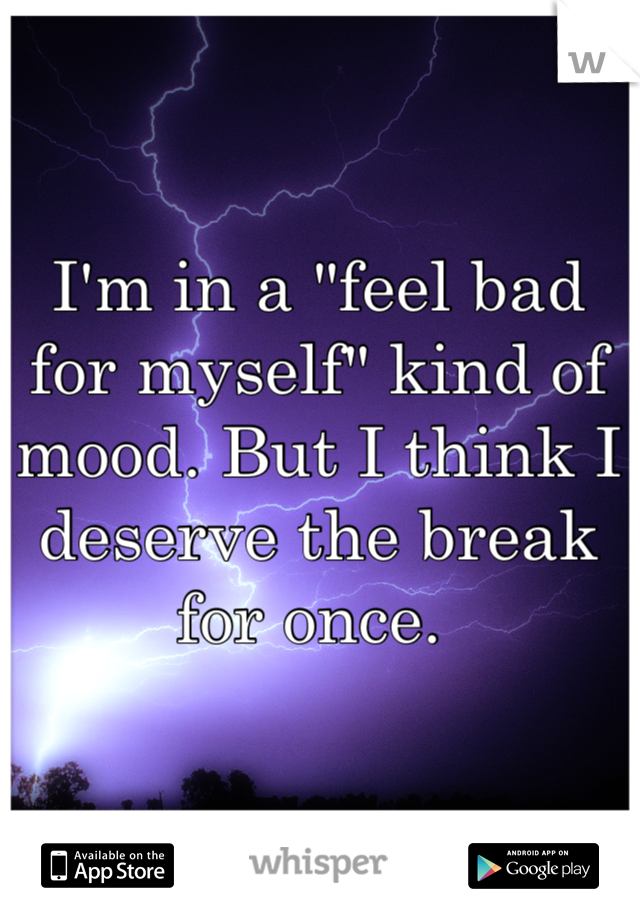 "I'm in a ""feel bad for myself"" kind of mood. But I think I deserve the break for once."
