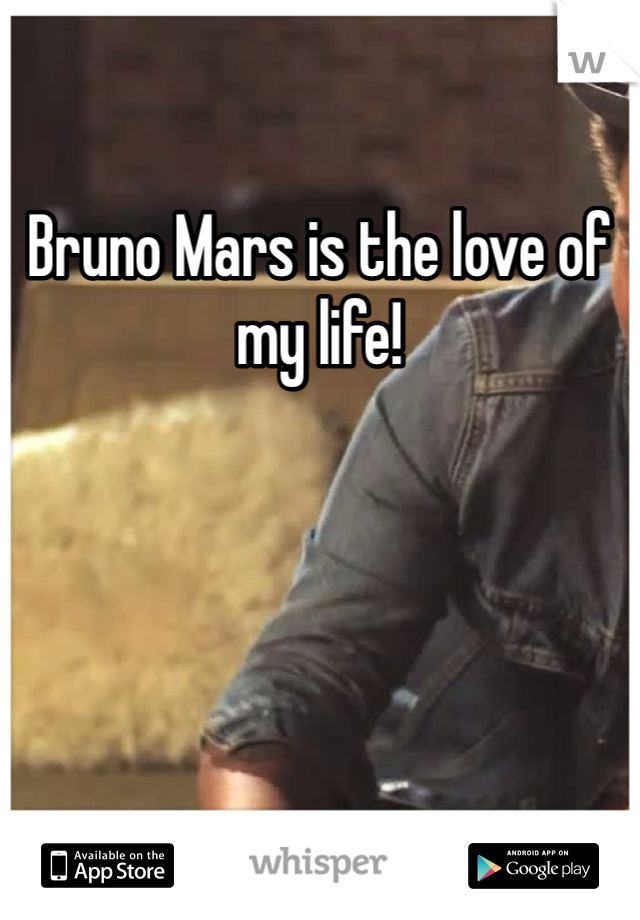 Bruno Mars is the love of my life!
