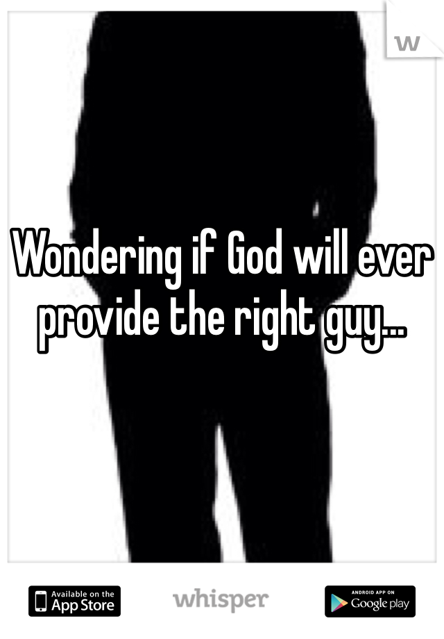 Wondering if God will ever provide the right guy...