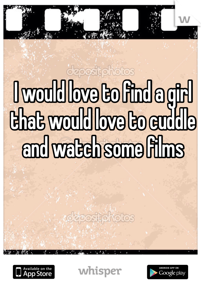 I would love to find a girl that would love to cuddle and watch some films