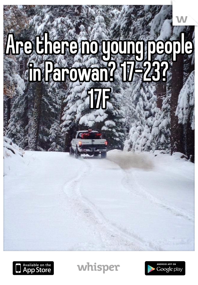 Are there no young people in Parowan? 17-23? 17F