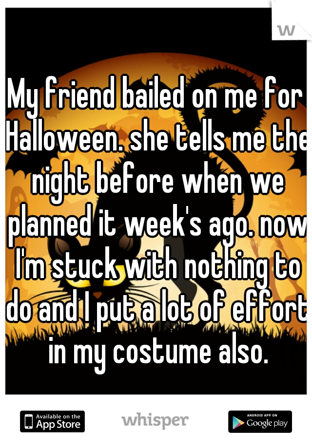 My friend bailed on me for Halloween. she tells me the night before when we planned it week's ago. now I'm stuck with nothing to do and I put a lot of effort in my costume also.