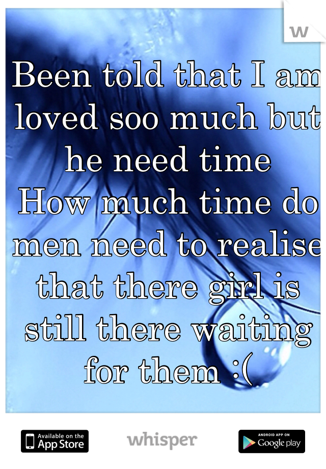 Been told that I am loved soo much but he need time  How much time do men need to realise that there girl is still there waiting for them :(
