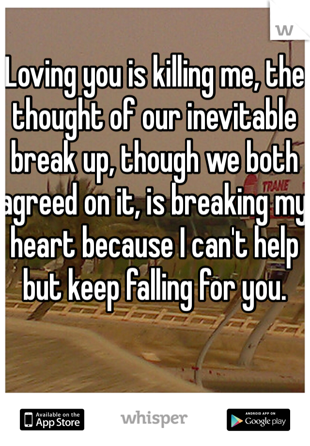 Loving you is killing me, the thought of our inevitable break up, though we both agreed on it, is breaking my heart because I can't help but keep falling for you.