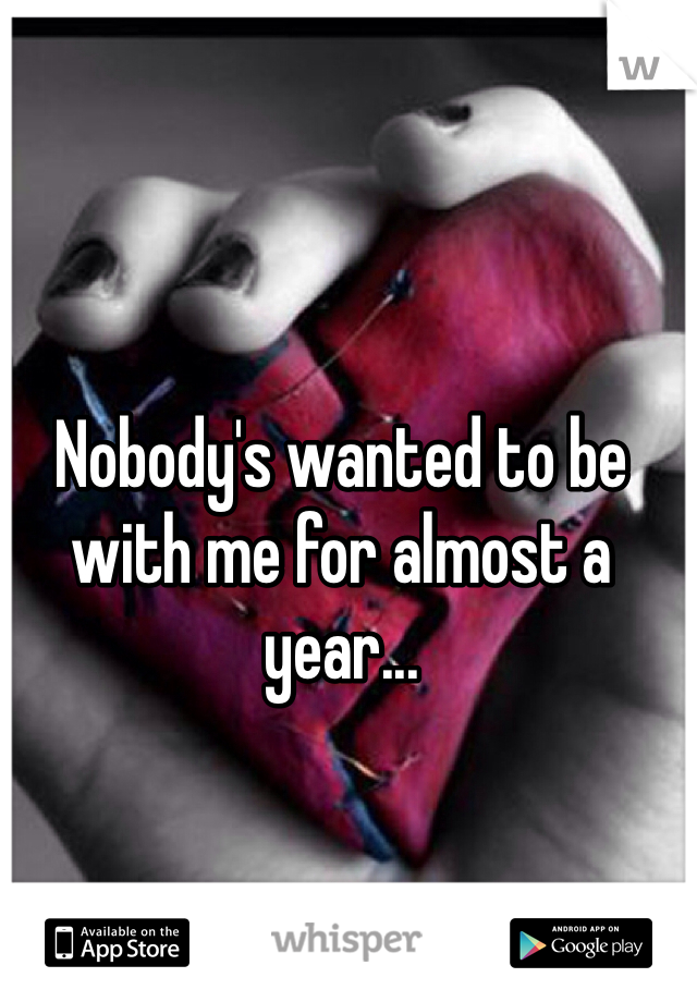 Nobody's wanted to be with me for almost a year...