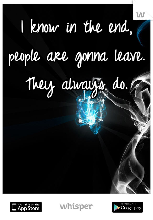 I know in the end, people are gonna leave. They always do.