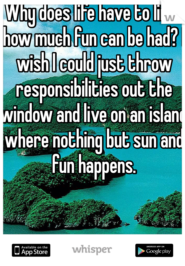 Why does life have to limit how much fun can be had? I wish I could just throw responsibilities out the window and live on an island where nothing but sun and fun happens.