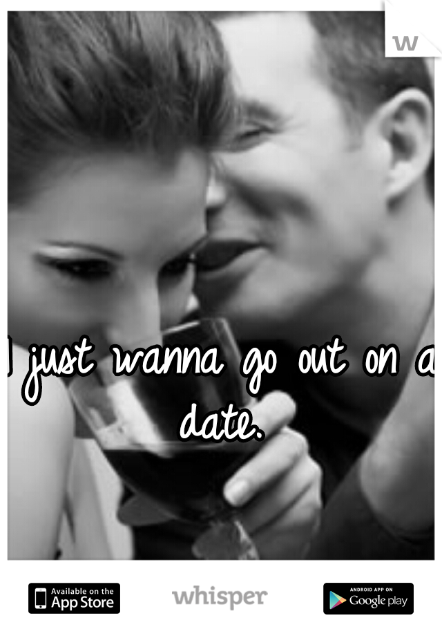 I just wanna go out on a date.