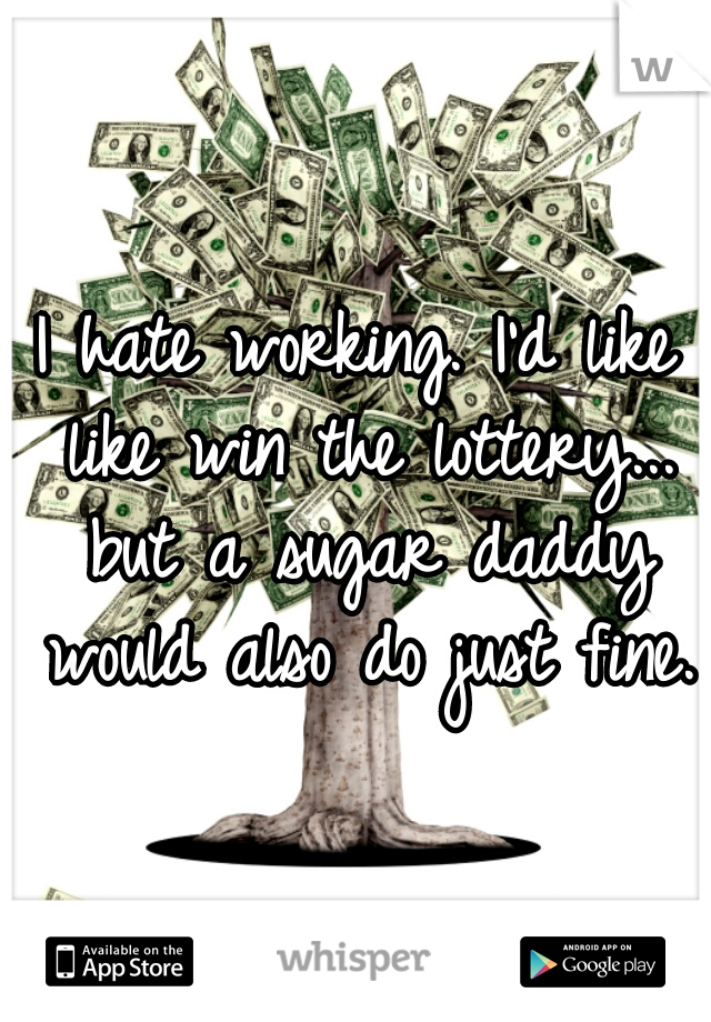 I hate working. I'd like like win the lottery... but a sugar daddy would also do just fine.