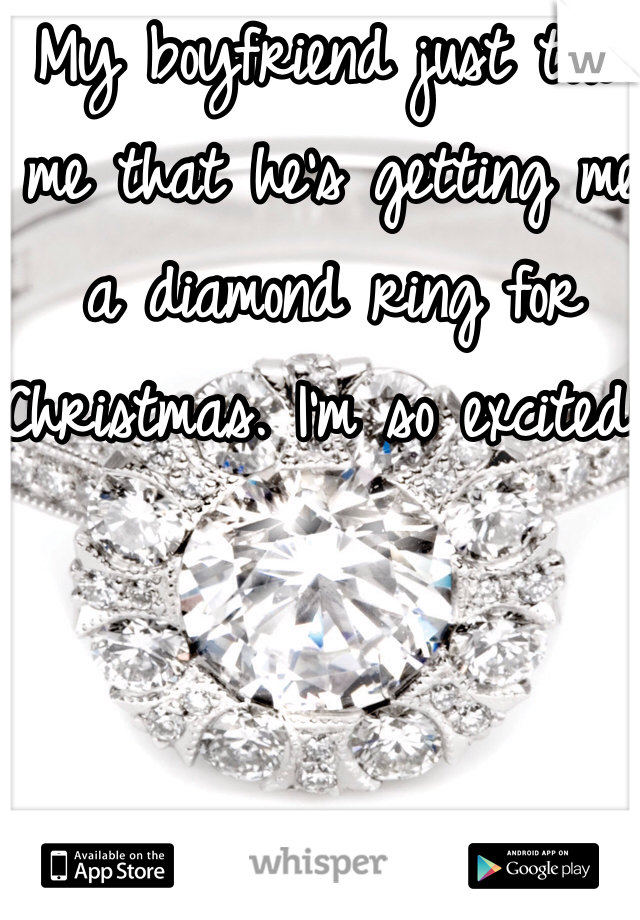 My boyfriend just told me that he's getting me a diamond ring for Christmas. I'm so excited!