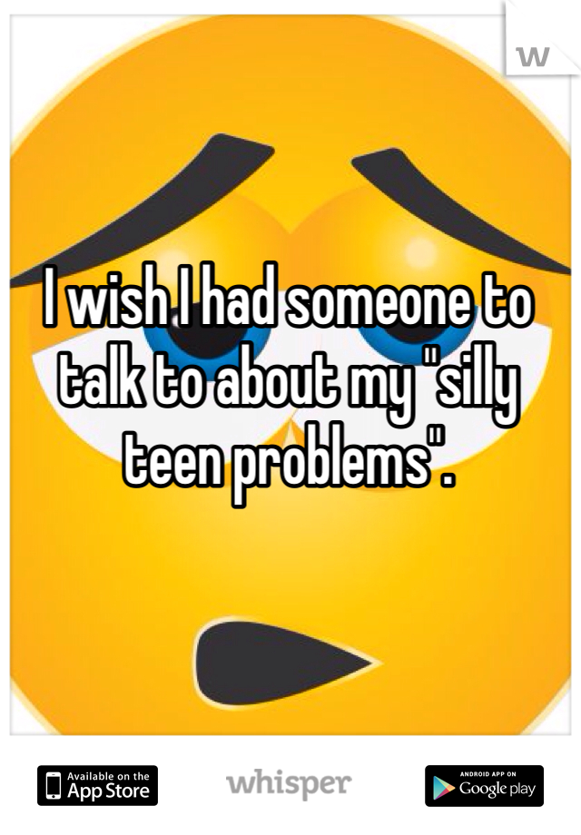 "I wish I had someone to talk to about my ""silly teen problems""."