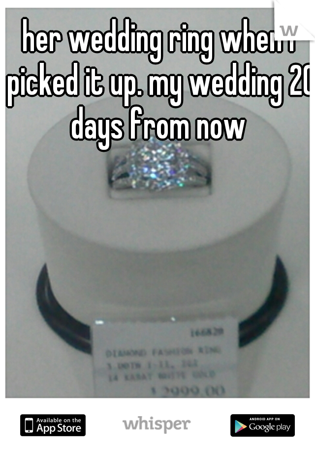 her wedding ring when I picked it up. my wedding 20 days from now