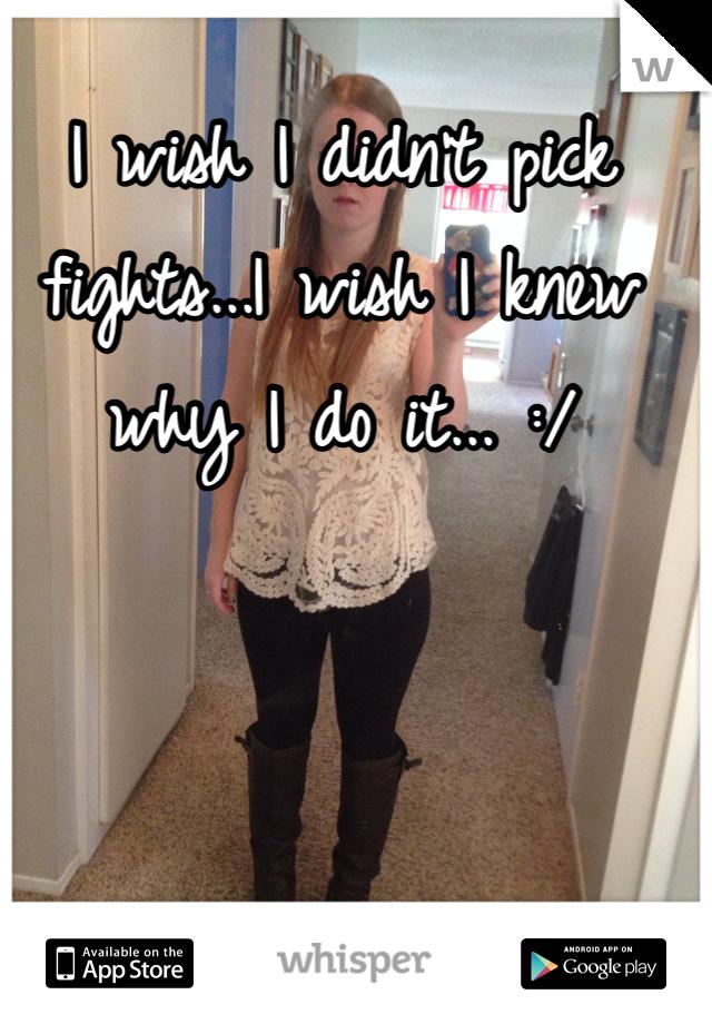 I wish I didn't pick fights...I wish I knew why I do it... :/