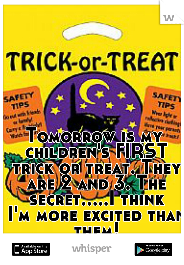 Tomorrow is my children's FIRST trick or treat. They are 2 and 3. The secret.....I think I'm more excited than them!