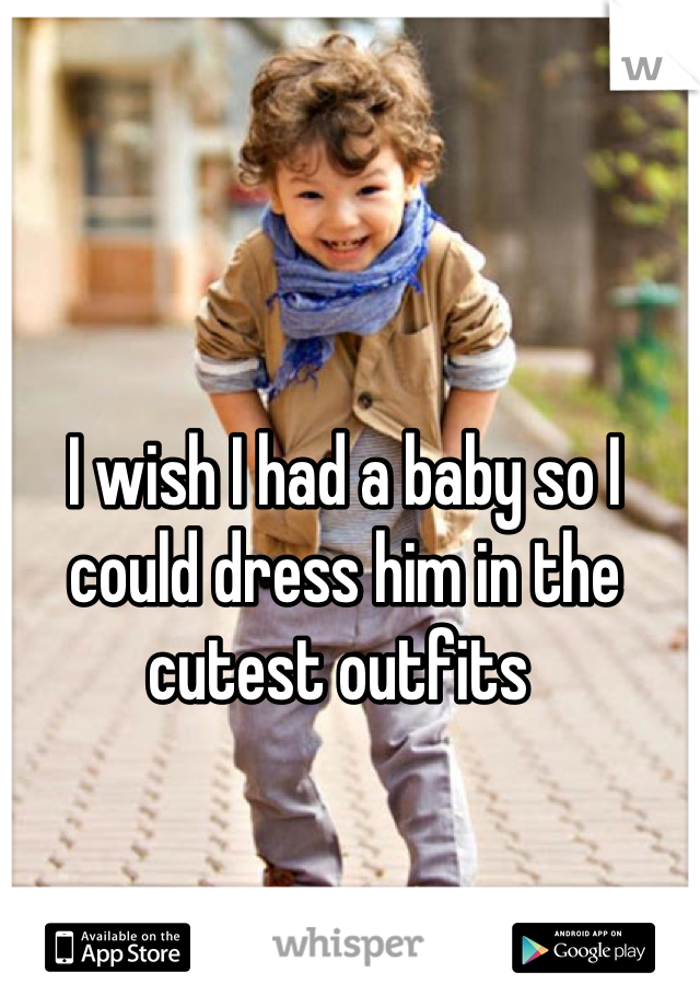 I wish I had a baby so I could dress him in the cutest outfits