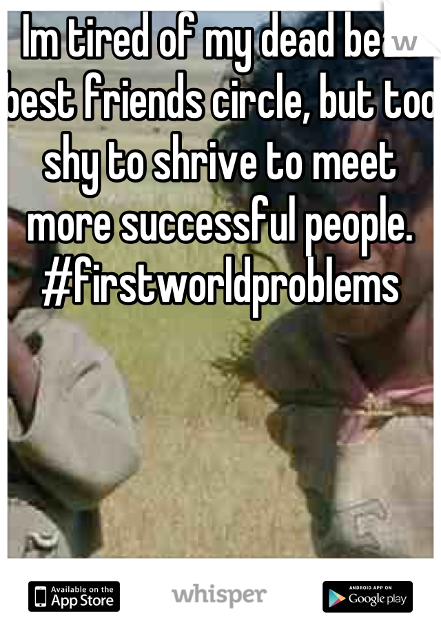 Im tired of my dead beat best friends circle, but too shy to shrive to meet more successful people. #firstworldproblems