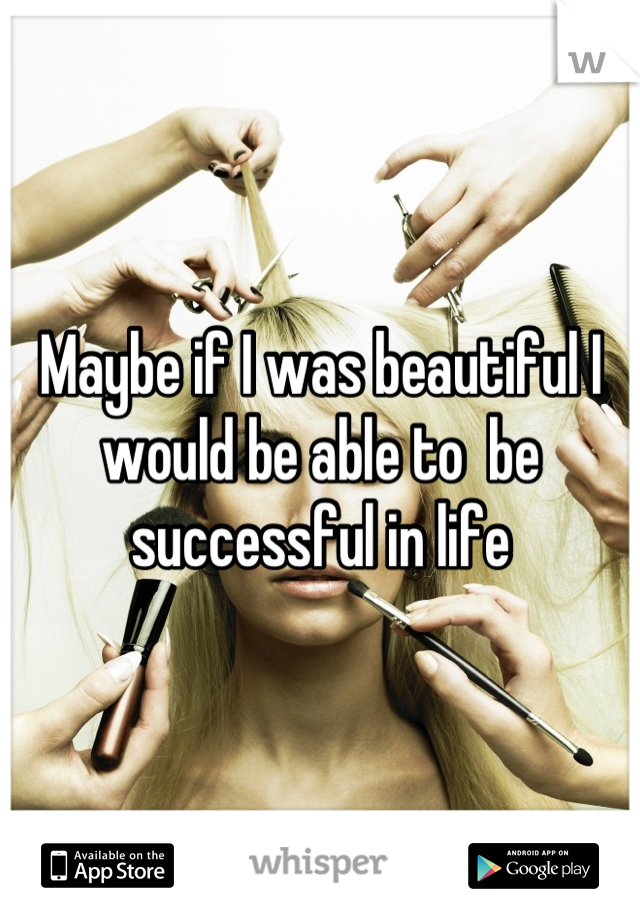 Maybe if I was beautiful I would be able to  be successful in life