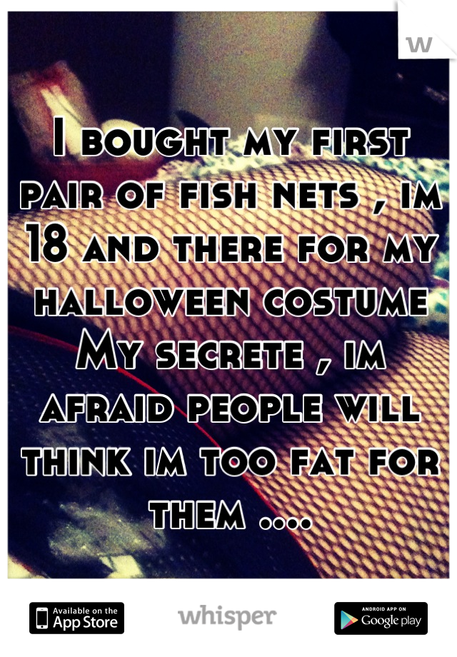 I bought my first pair of fish nets , im 18 and there for my halloween costume  My secrete , im afraid people will think im too fat for them ....