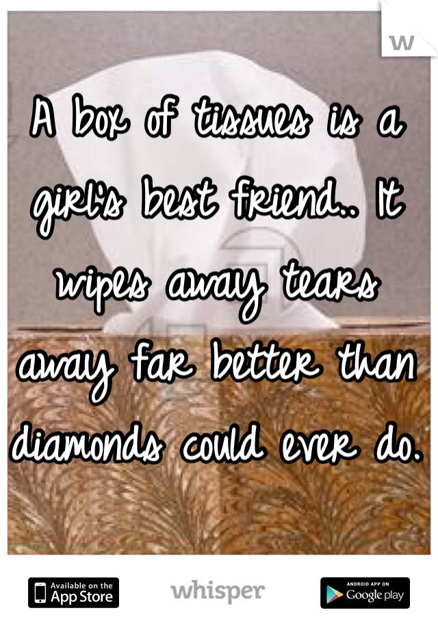 A box of tissues is a girl's best friend.. It wipes away tears away far better than diamonds could ever do.