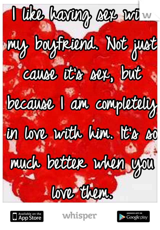 I like having sex with my boyfriend. Not just cause it's sex, but because I am completely in love with him. It's so much better when you love them.