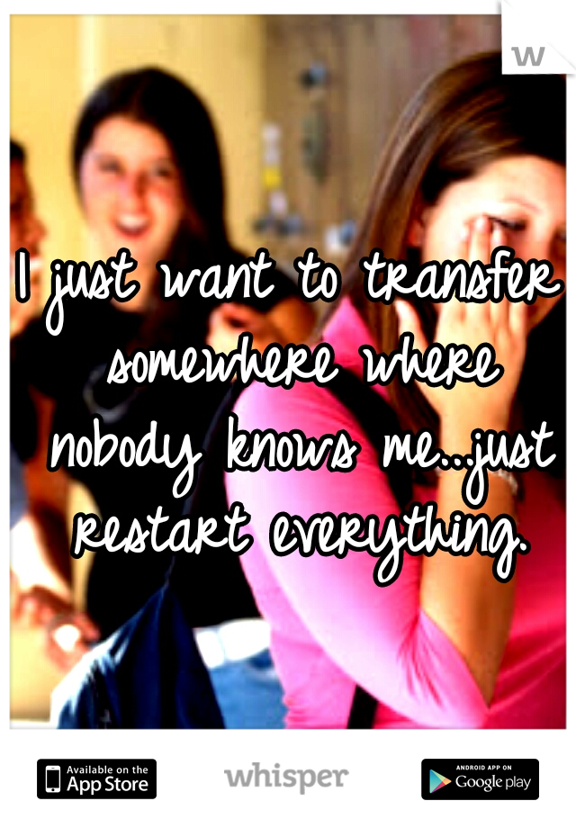 I just want to transfer somewhere where nobody knows me...just restart everything.