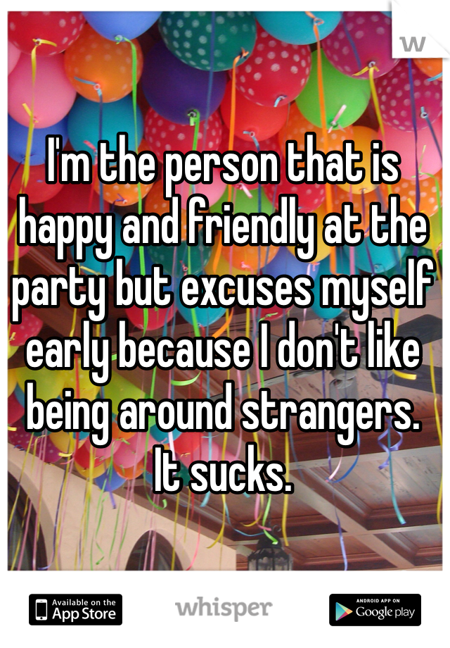 I'm the person that is happy and friendly at the party but excuses myself early because I don't like being around strangers.  It sucks.