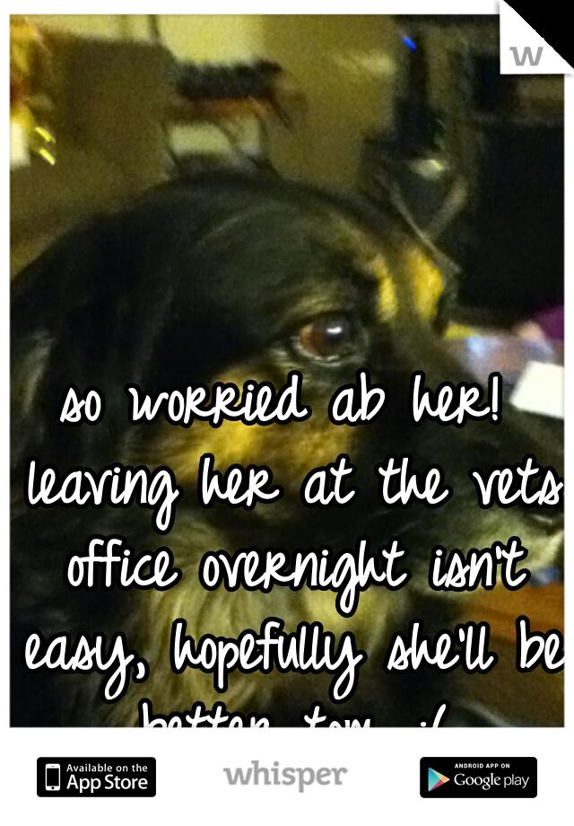 so worried ab her! leaving her at the vets office overnight isn't easy, hopefully she'll be better tom. :(