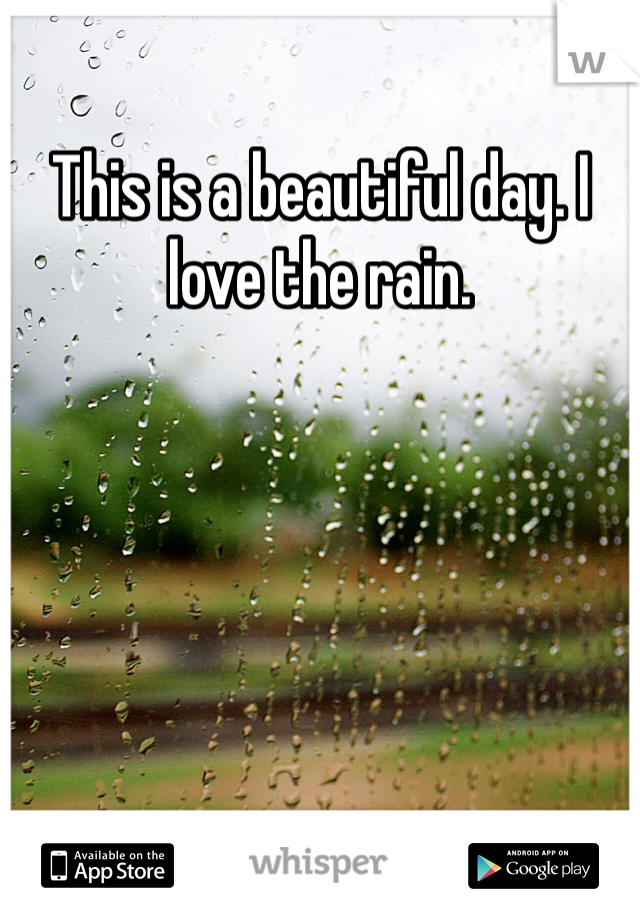 This is a beautiful day. I love the rain.