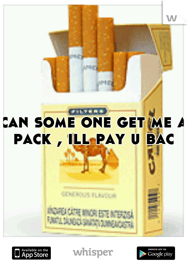 can some one get me a pack , ill pay u bac