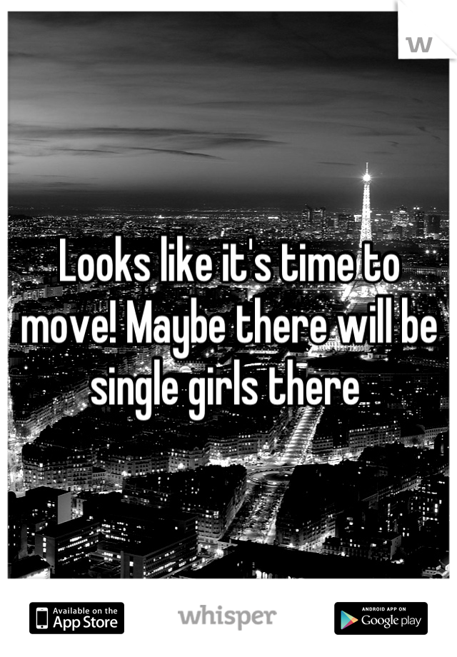 Looks like it's time to move! Maybe there will be single girls there