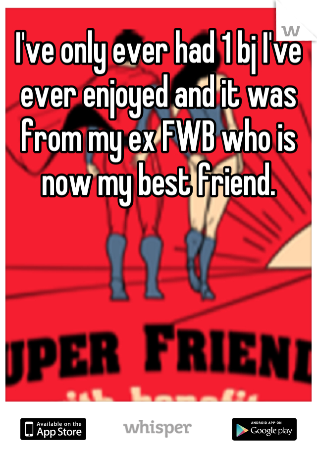 I've only ever had 1 bj I've ever enjoyed and it was from my ex FWB who is now my best friend.