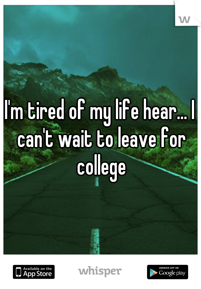 I'm tired of my life hear... I can't wait to leave for college