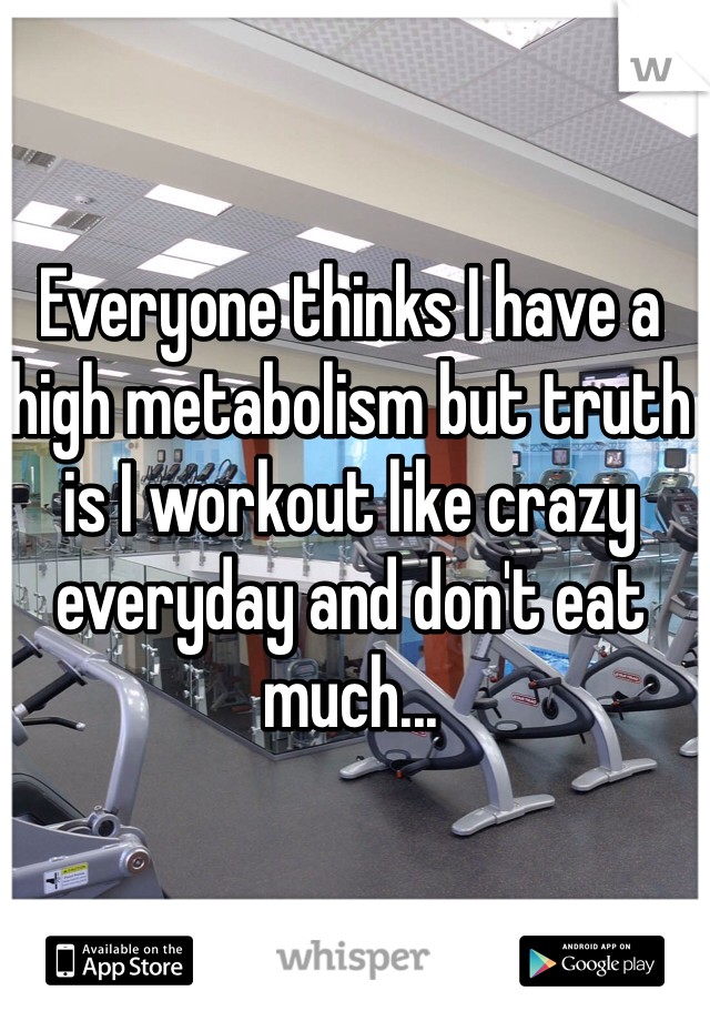 Everyone thinks I have a high metabolism but truth is I workout like crazy everyday and don't eat much...