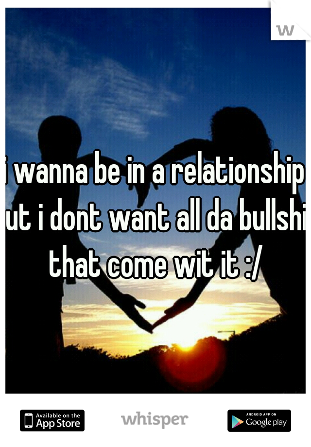i wanna be in a relationship but i dont want all da bullshit that come wit it :/