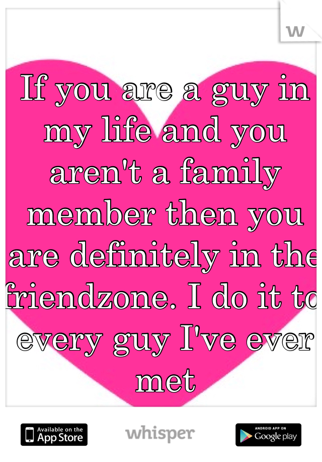 If you are a guy in my life and you aren't a family member then you are definitely in the friendzone. I do it to every guy I've ever met