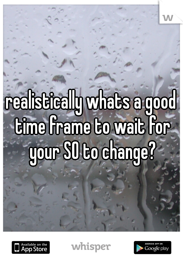 realistically whats a good time frame to wait for your SO to change?
