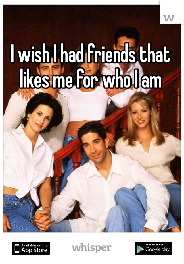I wish I had friends that likes me for who I am