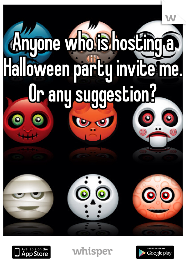 Anyone who is hosting a Halloween party invite me. Or any suggestion?