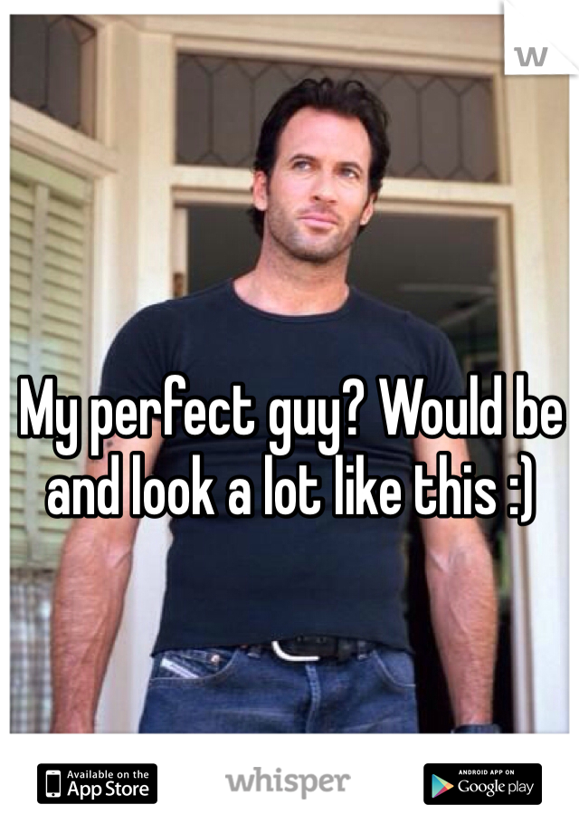 My perfect guy? Would be and look a lot like this :)