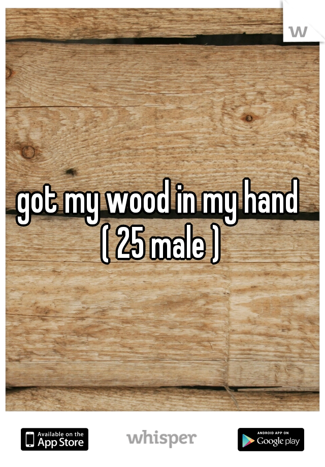 got my wood in my hand  ( 25 male )