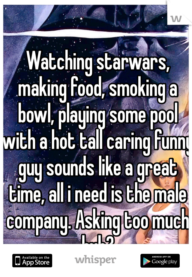 Watching starwars, making food, smoking a bowl, playing some pool with a hot tall caring funny guy sounds like a great time, all i need is the male company. Asking too much huh?