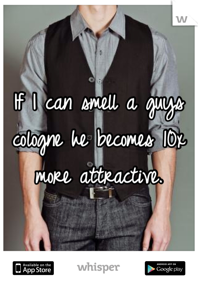 If I can smell a guys cologne he becomes 10x more attractive.