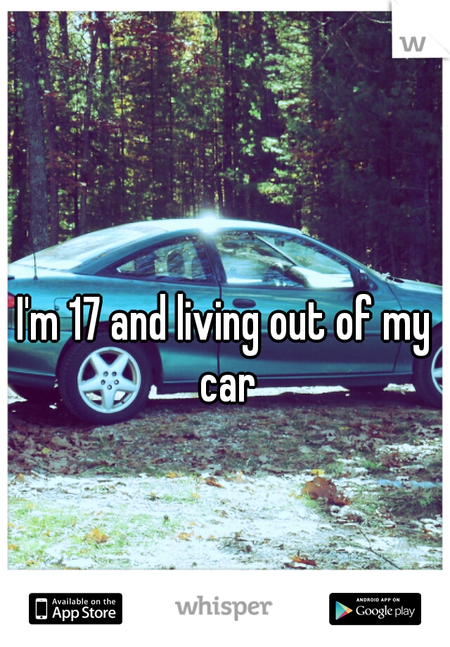 I'm 17 and living out of my car